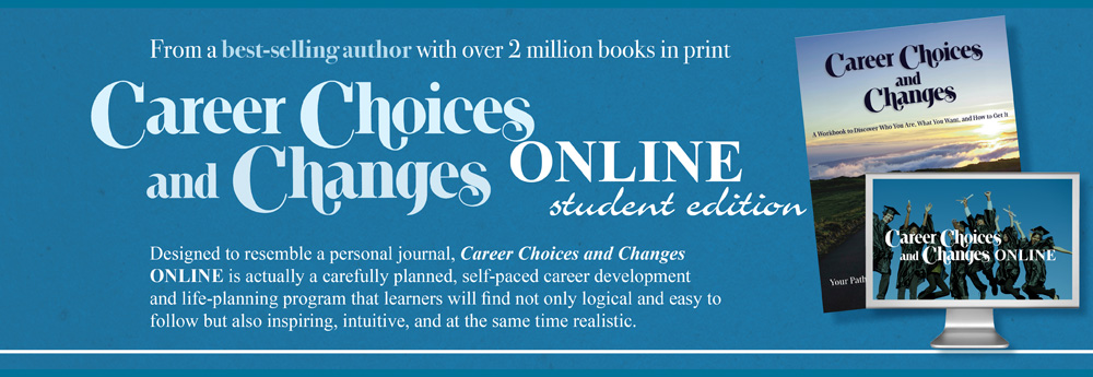 From a best-selling author with over 2 million books in print Career Choices and Changes Online student edition. Desiged to resemble a personal journal, Career Choices and Changes ONLINE is actually a carefully planned, self-paced career development and life-planning program that  learners will find not only logical and easy to follow but also inspiring, intuitive, and at the same time realistic.