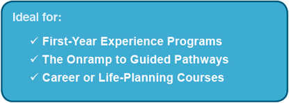 Ideal for: First-Year Experience Programs, The Onramp to Guided Pathways, Career or Life-Planning Courses